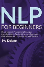 NLP For Beginners - Neuro-Linguistic Programming Techniques Essential Guide to Treat and Overcome Depression, Cold, Allergies, Bad Habits, Illnesses and Disorders ebook by Eva Delano