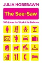 The See-Saw - 100 Ideas for Work-Life Balance ebook by Julia Hobsbawm