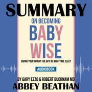 Summary of On Becoming Baby Wise: Giving Your Infant the Gift of Nighttime Sleep by Gary Ezzo & Robert Bucknam MD audiobook by Abbey Beathan