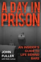 A Day in Prison - An Insider's Guide to Life Behind Bars ebook by John Fuller, Holly Lorincz