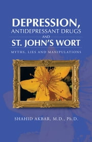 Depression, Antidepressant Drugs and St. John's Wort - Myths, Lies and Manipulations ebook by Shahid Akbar, M.D., Ph.D.
