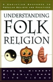 Understanding Folk Religion - A Christian Response to Popular Beliefs and Practices ebook by Paul G. Hiebert,R. Daniel Shaw