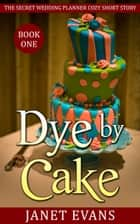 Dye by Cake (The Secret Wedding Planner Cozy Short Story Mystery Series - Book One ) ebook by Janet Evans