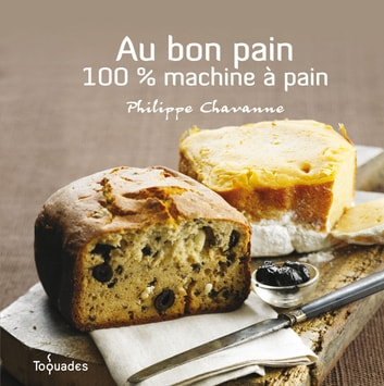 Au bon pain : 100% machine à pain ebook by Philippe CHAVANNE