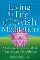 Living the Life of Jewish Meditation ebook by Yoel Glick