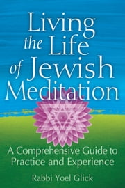 Living the Life of Jewish Meditation - A Comprehensive Guide to Practice and Experience ebook by Yoel Glick