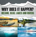 Why Does It Happen?: Oceans, Seas, Lakes and Rivers - Oceanography for Kids ebook by Baby Professor