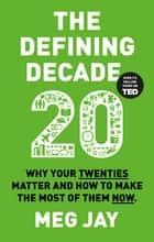 The Defining Decade - Why Your Twenties Matter and How to Make the Most of Them Now eBook by Dr Meg Jay