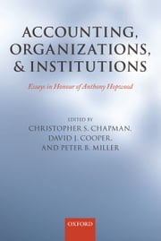 Accounting, Organizations, and Institutions - Essays in Honour of Anthony Hopwood ebook by Christopher S. Chapman,David J. Cooper,Peter Miller