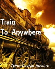 Train to Anywhere ebook by David George Howard