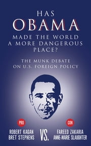 Has Obama Made the World a More Dangerous Place? - The Munk Debate on America Foreign Policy ebook by Bret Stephens,Fareed Zakaria,Robert Kagan,Anne-Marie Slaughter
