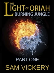 The Light of Oriah: Burning Jungle - Part One ebook by Sam Vickery