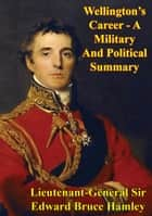 Wellington's Career - A Military And Political Summary ebook by Lieutenant-General Sir Edward Bruce Hamley