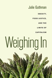 Weighing In - Obesity, Food Justice, and the Limits of Capitalism ebook by Julie Guthman