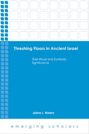 Threshing Floors…Ancient Israel - Their Ritual and Symbolic Significance ebook by Jaime L. Waters