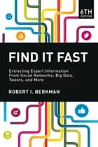 Find It Fast - Extracting Expert Information from Social Networks, Big Data, Tweets, and More ebook by Robert Berkman