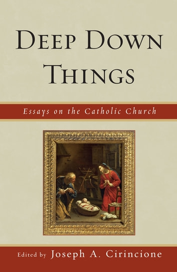 Deep Down Things - Essays on Catholic Culture ebook by Cirincione