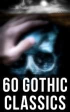 60 Gothic Classics - The Castle of Otranto, The Tell-Tale Heart, The Phantom Ship, The Headless Horseman, The Man-Wolf, The Beetle, The Phantom of the Opera... ebook by Horace Walpole, William Thomas Beckford, Eliza Parsons,...
