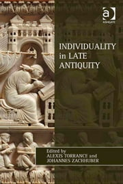 Individuality in Late Antiquity ebook by Dr Alexis Torrance,Dr Johannes Zachhuber,Dr Lewis Ayres,Professor Patricia Cox Miller,Dr Mark Edwards,Professor Christoph Riedweg