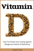 Vitamin D - How To Protect Your Family Against Dangerous Vitamin D Deficiency ekitaplar by Jamie Fynn