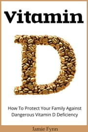 Vitamin D - How To Protect Your Family Against Dangerous Vitamin D Deficiency ebook by Jamie Fynn