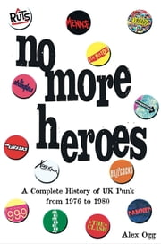 No More Heroes - A Complete History of UK Punk from 1976 to 1980 ebook by Alex Ogg