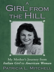 A Girl from the Hill - My Mother's Journey from Italian Girl to American Woman ebook by Patricia L. Mitchell