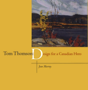 Tom Thomson - Design for a Canadian Hero ebook by Joan Murray
