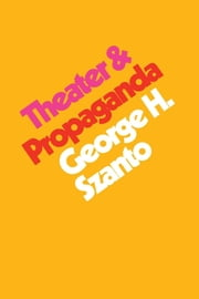 Theater & Propaganda ebook by George H. Szanto