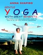 Gentle Yoga With Great Benefits: For People Who Are In Recovery, Over the Age of 60, or Have Physical Limitations ebook by Anna Shapiro