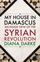 My House in Damascus - An Inside View of the Syrian Revolution ebook by Diana Darke