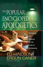 The Popular Encyclopedia of Apologetics - Surveying the Evidence for the Truth of Christianity ebook by Ed Hindson, Ergun Caner