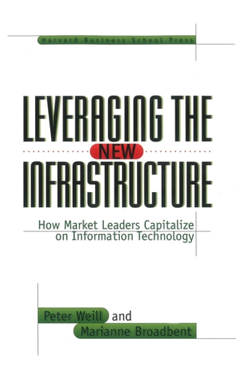 Leveraging the New Infrastructure - How Market Leaders Capitalize on Information Technology ebook by Peter Weill,Marianne Broadbent