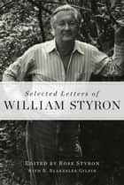 Selected Letters of William Styron ebook by William Styron,Rose Styron,R. Blakeslee Gilpin