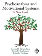 Psychoanalysis and Motivational Systems - A New Look ebook by Joseph D. Lichtenberg, Frank M. Lachmann, James L. Fosshage