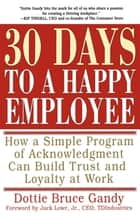 30 Days to a Happy Employee - How a Simple Program of Acknowledgment Can Build Trust and Loyalty at Work ebook by Dottie Gandy