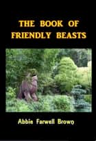 The Book of Saints and Friendly Beasts ebook by Abbie Farwell Brown