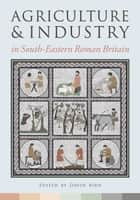 Agriculture and Industry in South-Eastern Roman Britain ebook by David Bird