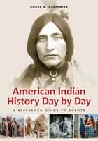 American Indian History Day by Day: A Reference Guide to Events ebook by Roger M. Carpenter