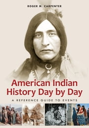 American Indian History Day by Day: A Reference Guide to Events - A Reference Guide to Events ebook by Roger M. Carpenter