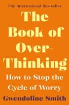 The Book of Overthinking - How to Stop the Cycle of Worry ebook by Gwendoline Smith