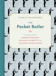 The Pocket Butler - A Compact Guide to Modern Manners, Business Etiquette and Everyday Entertaining ebook by Charles MacPherson