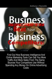 Business Secrets To Beat Your Business Competitors! - A Mini-Guide On Marketing Research & Competitive Strategy So You Can Utilize The Benefits Of Business Intelligence And Online Marketing Tools To Get More Traffic And More Sales ebook by Anthony J. Reynolds