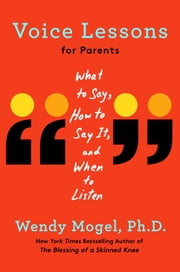 Voice Lessons for Parents - What to Say, How to Say it, and When to Listen ebook by Wendy Mogel, Ph.D.