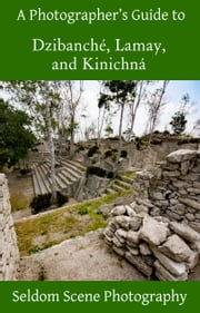 A Photographer's Guide to Dzibanché, Lamay, and Kinichná ebook by Seldom Scene Photography