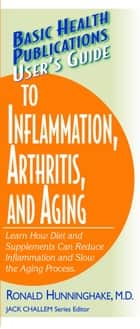 User's Guide to Inflammation, Arthritis, and Aging ebook by Ronald Hunninghake MD