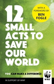12 Small Acts to Save Our World - Simple, Everyday Ways You Can Make a Difference ebook by WWF, Ben Fogle