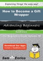 How to Become a Gift Wrapper - How to Become a Gift Wrapper ebook by Annamaria Hooks