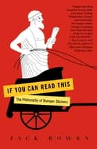 If You Can Read This - The Philosophy of Bumper Stickers ebook by Jack Bowen