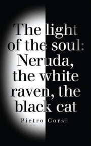 the light of the soul - Neruda, the white raven, the black cat ebook by Pietro Corsi